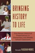 Bringing History to Life: First Person Historical Presentations in Elementary and Middle Sch...