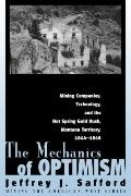 The Mechanics of Optimism: Mining Companies, Technology, and the Hot Spring Gold Rush, Monta...