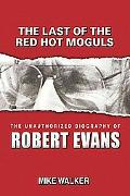 Last of the Red Hot Moguls : The Unauthorized Biography of Robert Evans
