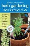 Herb Gardening from the Ground Up: Everything You Need to Know about Growing Your Favorite H...