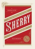 Sherry : A Modern Guide to the Wine World's Best-Kept Secret, with Cocktails and Recipes
