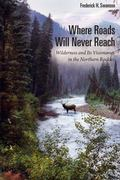 Where Roads Will Never Reach : Wilderness and Its Visionaries in the Northern Rockies