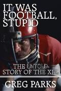 It Was Football, Stupid : The Untold Story of the XFL