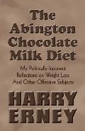Abington Chocolate Milk Diet : My Politically Incorrect Reflections on Weight Loss and Other...