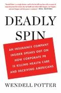 Deadly Spin : An Insurance Company Insider Speaks Out on How Corporate PR Is Killing Health ...