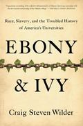 Ebony and Ivy : Race, Slavery, and the Troubled History of America's Universities