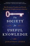 Society for Useful Knowledge : How Benjamin Franklin and Friends Brought the Enlightenment t...