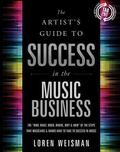 Artist's Guide to Success in the Music Business : The Who, What, When, Where, Why and How of...