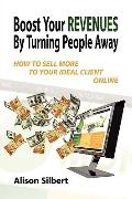 Boost Your Revenues by Turning People Away : How to sell more to your ideal client Online