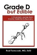 Grade D but Edible a Surgeon's Journey Through Alcohol Dependence, Rehabilitation and Recovery