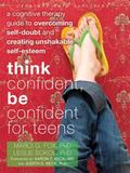 Think Confident, Be Confident for Teens : A Cognitive Therapy Guide to Overcoming Self-Doubt...