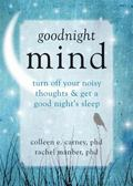Goodnight Mind : Turn off Your Noisy Thoughts and Get a Good Night's Sleep