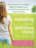 Calming Your Anxious Mind for Teens : Free Yourself from Anxiety, Fear, and Panic Using Mind...