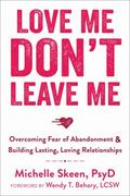 Love Me, Don't Leave Me: Overcoming Fear of Abandonment and Building Lasting, Loving Relatio...