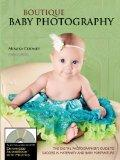 Boutique Baby Photography: The Digital Photographers Guide to Success in Maternity and Baby ...