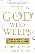 God Who Weeps : How Mormonism Makes Sense of Life