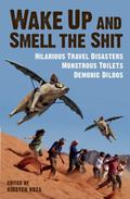 Wake up and Smell the Shit : Hilarious Travel Disasters, Monstrous Toilets, and Demonic Dildos