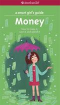 Smart Girl's Guide to Money : How to Make It, Save It, and Spend It