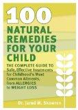 100 Natural Remedies for Your Child: The Complete Guide to Safe, Effective Treatments for Ch...