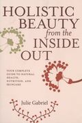 Holistic Beauty from the Inside Out : Your Complete Guide to Natural Health, Nutrition, and ...