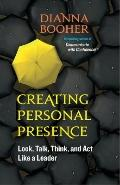 Creating Personal Presence : Look, Talk, Think, and Act Like a Leader