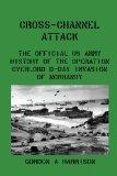 Cross-Channel Attack: The Official US Army History of the Operation Overlord D-Day Invasion ...