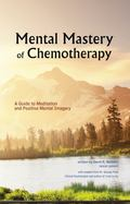Mental Mastery of Chemotherapy : A Guide to Meditation and Positive Mental Imagery