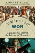 How the West Won : The Neglected Story of the Triumph of Modernity