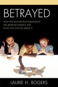 Betrayed : How the Education Establishment Has Betrayed America and What You Can Do about It