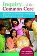 Inquiry and the Common Core : Librarians and Teachers Designing Teaching for Learning