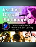Teaching Digital Photography : The Ultimate Guide to 'Tween and Teen Learning