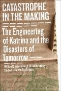 Catastrophe in the Making : The Engineering of Katrina and the Disasters of Tomorrow
