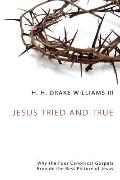 Jesus Tried and True : Why the Four Canonical Gospels Provide the Best Picture of Jesus