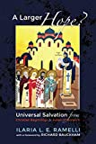 A Larger Hope?, Volume 1: Universal Salvation from Christian Beginnings to Julian of Norwich