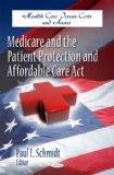 Medicare and the Patient Protection and Affordable Care Act (Health Care Issues, Costs and A...