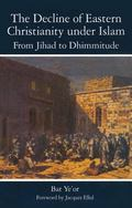 Decline of Eastern Christianity under Islam: from Jihad to Dhimmitude : Seventh-Twentieth Ce...
