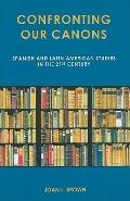 Confronting Our Canons : Spanish and Latin American Studies in the 21st Century