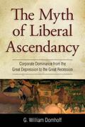 Myth of a Liberal Ascendancy : Corporate Dominance from the Great Depression to the Great Re...