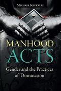 Manhood Acts : Gender and the Practices of Domination
