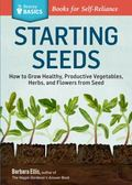Starting Seeds: How to Grow Healthy, Productive Vegetables, Herbs, and Flowers from Seed. A ...