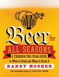 Beer for All Seasons : A Through-The-Year Guide to Choosing the Best Brews for Every Occasion