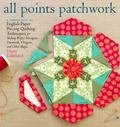 All Points Patchwork : A Complete Guide to English Paper Piecing Quilting Techniques for Mak...