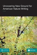 Uncovering New Ground for American Nature Writing : Discourses of Natural History from John ...