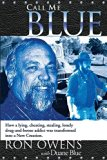 Call Me Blue: How a Lying, Cheating, Stealing, Lonely Drug-And-Booze Addict Was Transformed ...