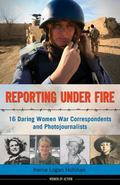 Reporting under Fire : 16 Daring Women War Correspondents and Photojournalists