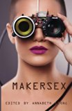 MakerSex: Erotic Stories of Geeks, Hackers, and DIY Culture