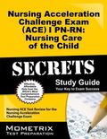 Nursing Acceleration Challenge Exam (ACE) I PN-RN Nursing Care of the Child Secrets Study Gu...