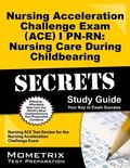 Nursing Acceleration Challenge Exam (ACE) I PN-RN Nursing Care During Childbearing Secrets S...