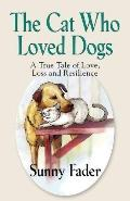 cat who loved Dogs : A True Tale of Love, Loss and Resilience