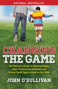 Changing the Game : The Parent's Guide to Raising Happy, High Performing Athletes, and Givin...